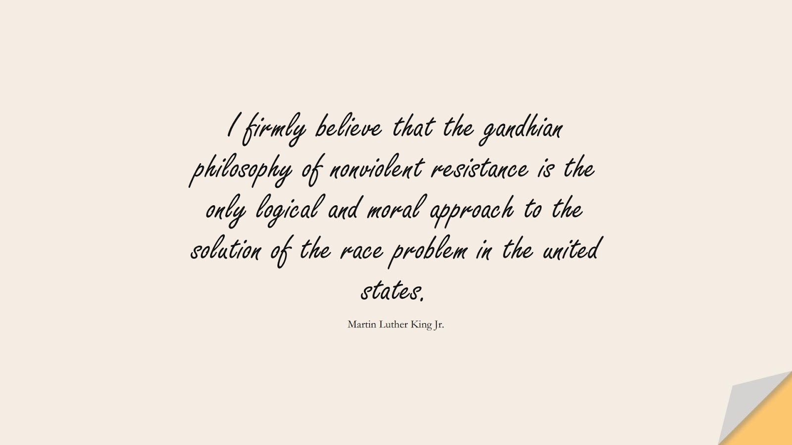 I firmly believe that the gandhian philosophy of nonviolent resistance is the only logical and moral approach to the solution of the race problem in the united states. (Martin Luther King Jr.);  #MartinLutherKingJrQuotes