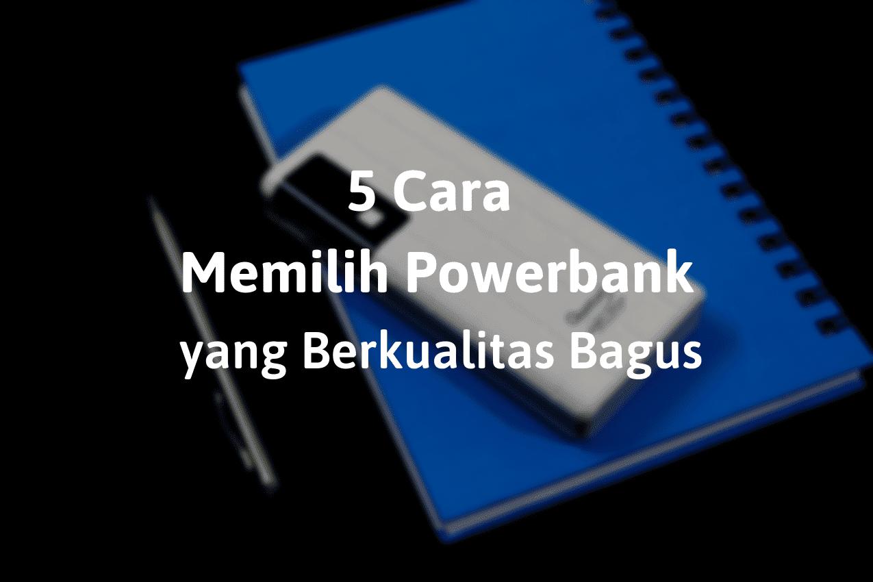 5 Cara Memilih Powerbank yang Berkualitas Bagus