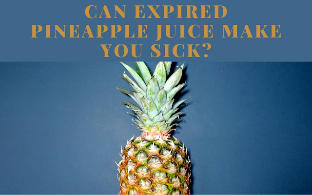 Can expired pineapple juice make you sick