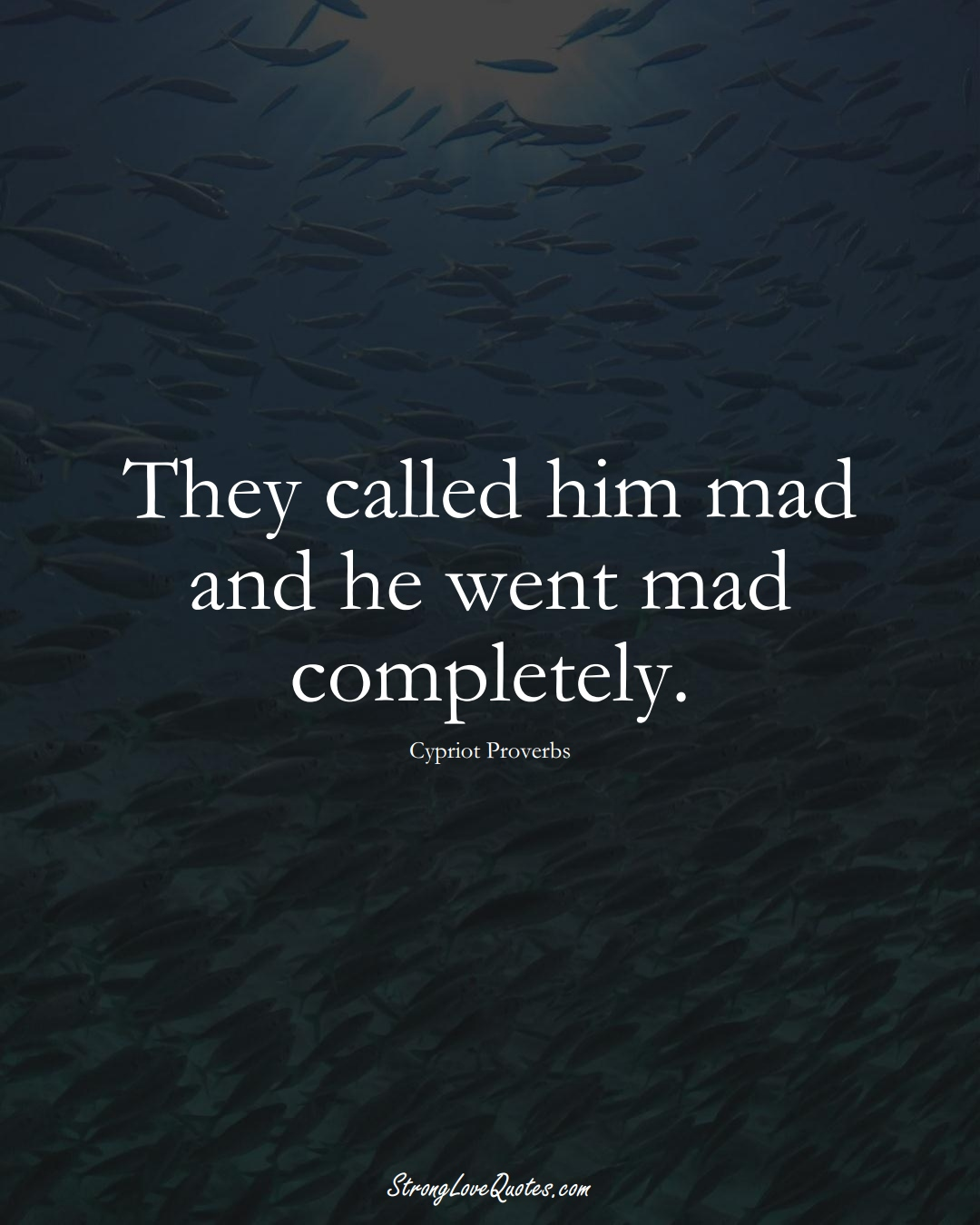 They called him mad and he went mad completely. (Cypriot Sayings);  #MiddleEasternSayings
