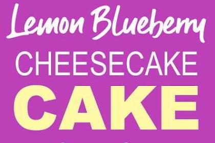 Lemon Blueberry Cheesecake Cake - Super Delicious