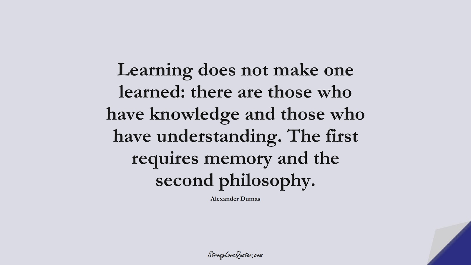 Learning does not make one learned: there are those who have knowledge and those who have understanding. The first requires memory and the second philosophy. (Alexander Dumas);  #KnowledgeQuotes