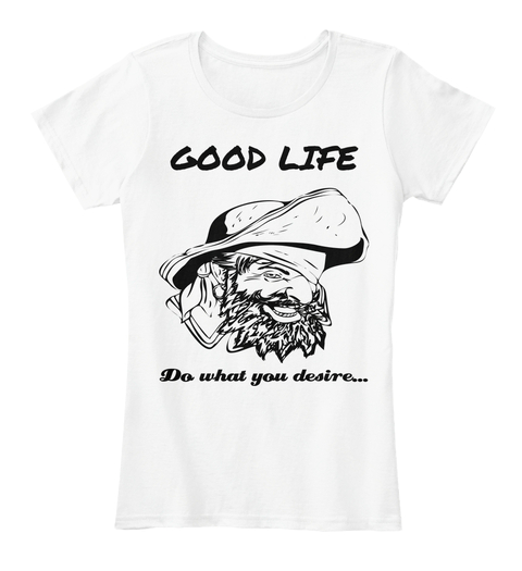 Good life do what you desire t-shirts.