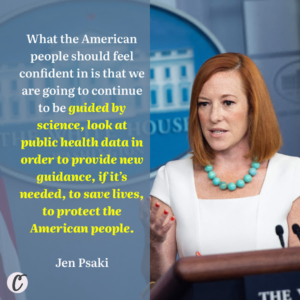 What the American people should feel confident in is that we are going to continue to be guided by science, look at public health data in order to provide new guidance, if it's needed, to save lives, to protect the American people. — Jen Psaki, the White House press secretary