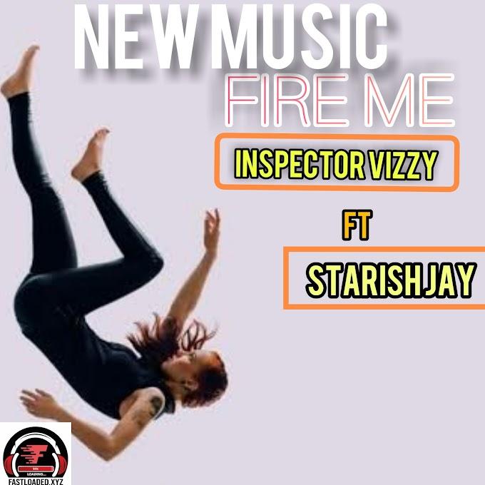 Inspector vizzy ft Starish jay-Fire me