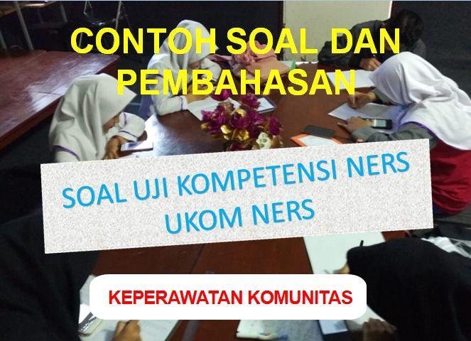 coba geh Contoh Soal Dan Pembahasan Soal Uji Kompetensi Ners (UKOM Ners) Keperawatan Komunitas Sesi 1