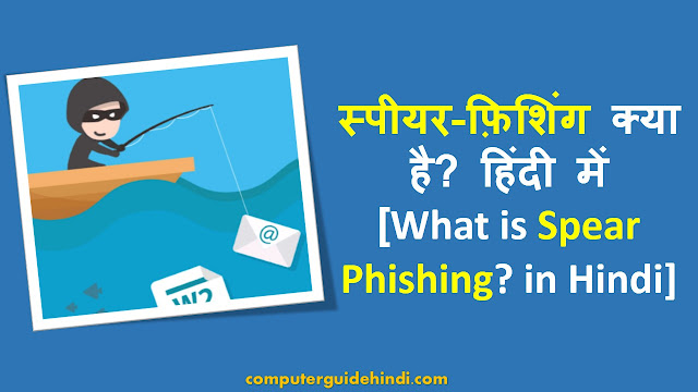 स्पीयर-फ़िशिंग क्या है? हिंदी में [What is Spear Phishing? in Hindi]