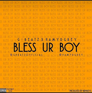 New Music] G-Beatz Ft Hamydgrey - Bless Ur Boy (Prod. Niphkeys)