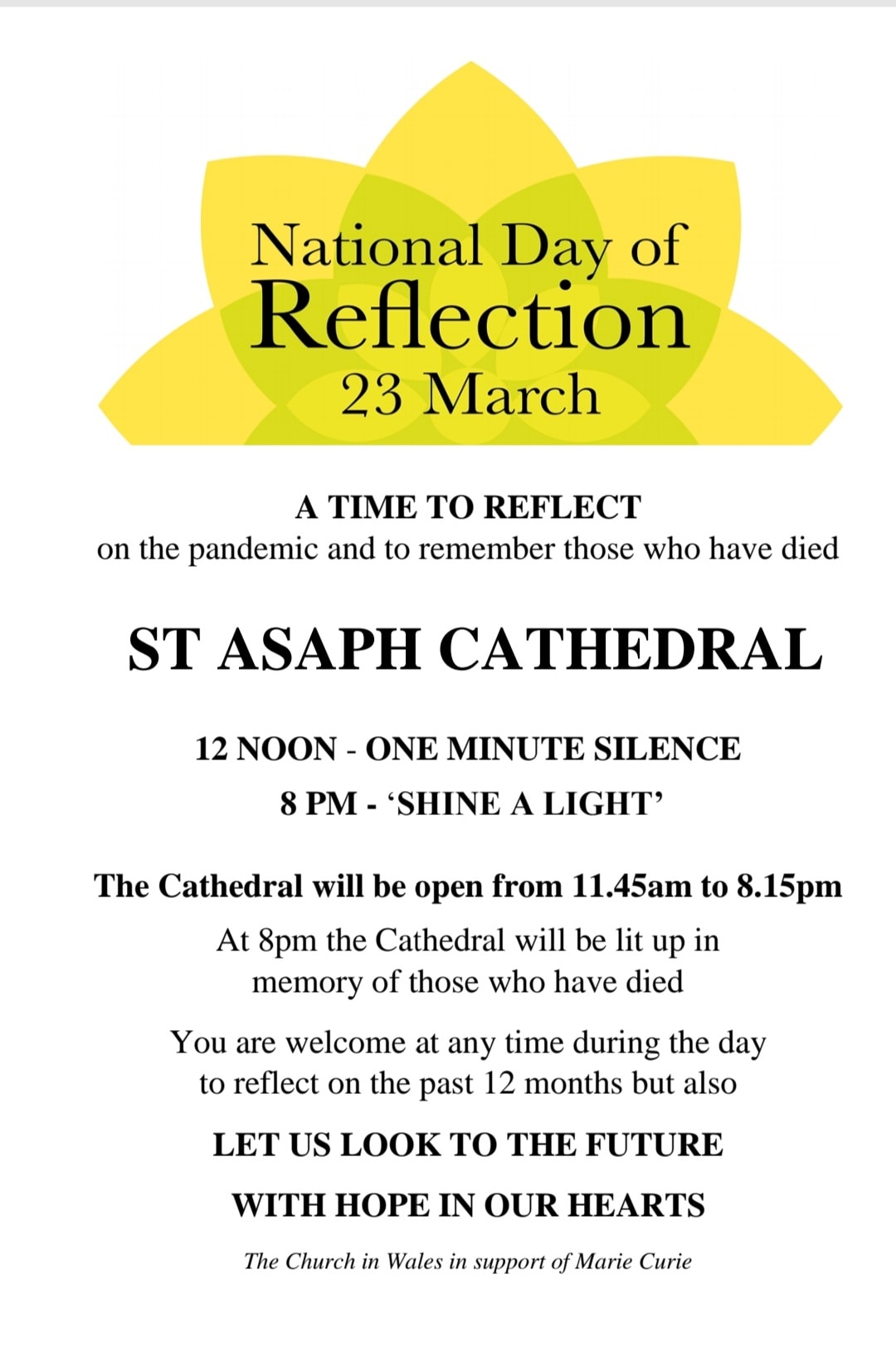 "White background with image of Sun behind text. Text reads: ""National Day of Reflection 23rd March. A Time To Reflect on the pandemic and to remember those who have died. ST ASAPH CATHEDRAL. 12 NOON - 1 Minute Silence. 8 PM. ""Shine A Light."" The Cathedral will be open from 11:45 AM to 8:15 PM. At 8 PMthe cathedral will be lit up in memory of those who have died.  You are welcome at any time of the day to come and reflecton the last 12 months but also let us look in to the future with hope in our hearts.  The Church in Wales in support of Marie Curie."