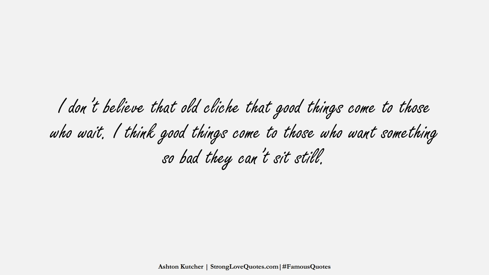I don't believe that old cliche that good things come to those who wait. I think good things come to those who want something so bad they can't sit still. (Ashton Kutcher);  #FamousQuotes