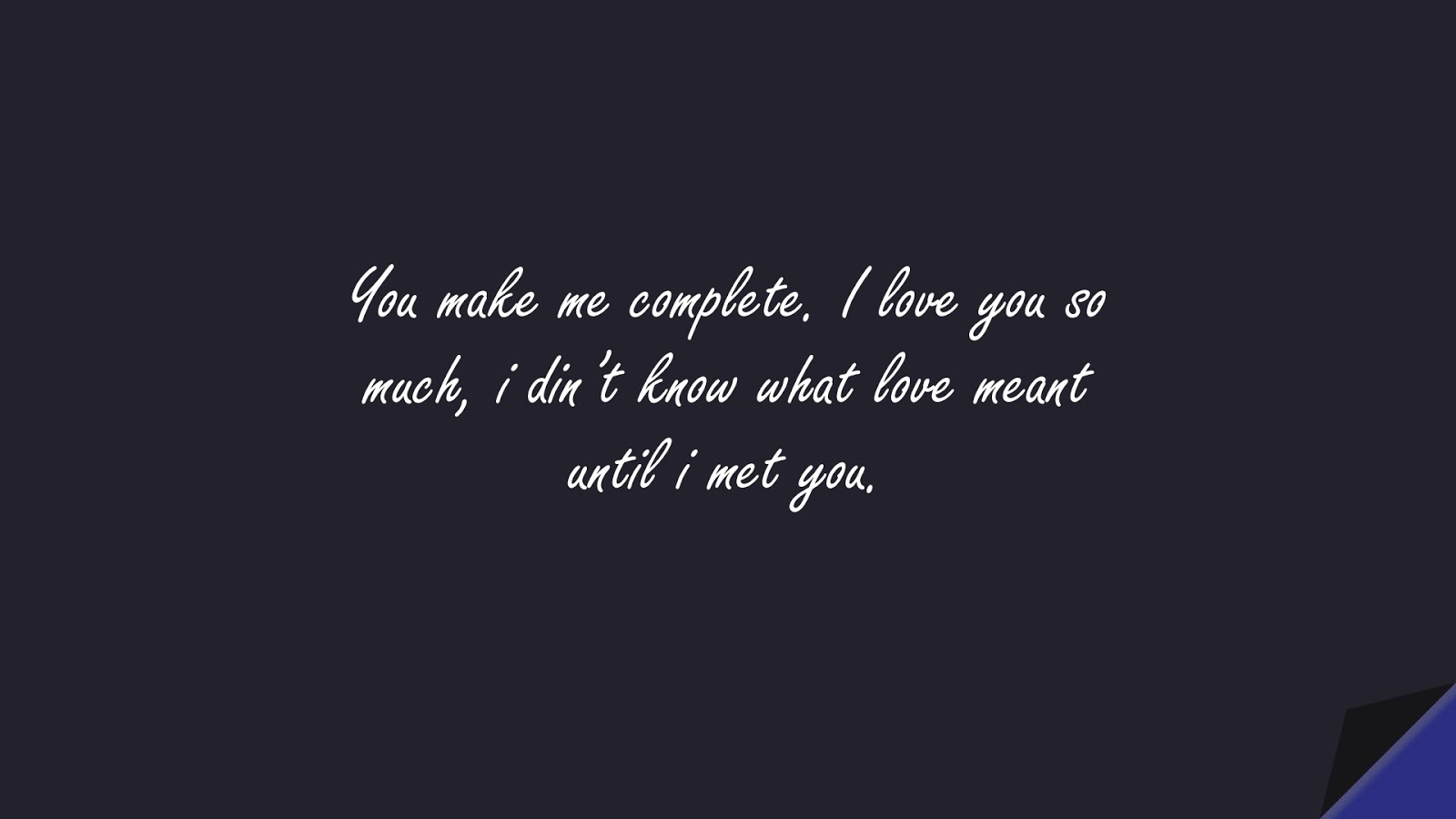 You make me complete. I love you so much, i din't know what love meant until i met you.FALSE