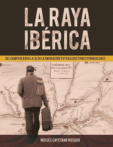 LA RAYA IBÉRICA. DEL CAMPO DE BATALLA AL DE LA EMIGRACIÓN Y OTRAS CUESTIONES PENINSULARES
