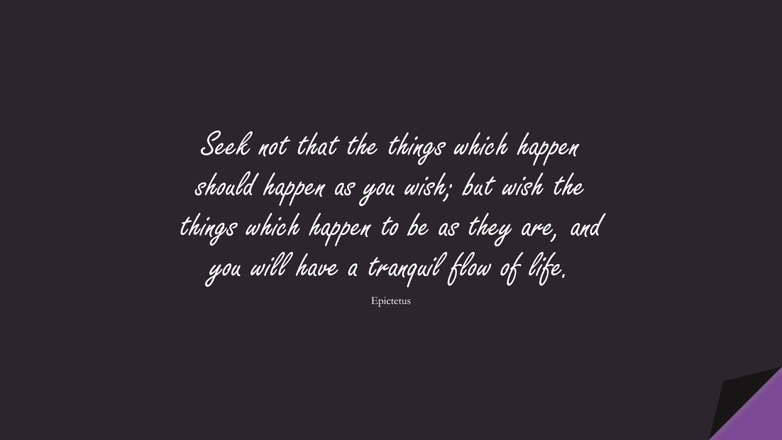 Seek not that the things which happen should happen as you wish; but wish the things which happen to be as they are, and you will have a tranquil flow of life. (Epictetus);  #CharacterQuotes