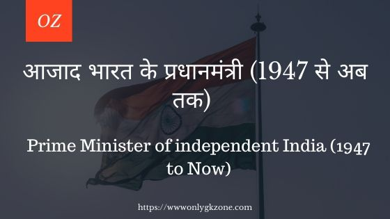 आजाद भारत के प्रधानमंत्री (1947-अब तक)    Prime Minister of independent India (1947-Now)