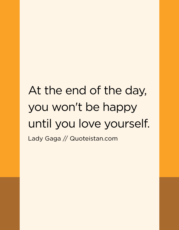 At the end of the day, you won't be happy until you love yourself.