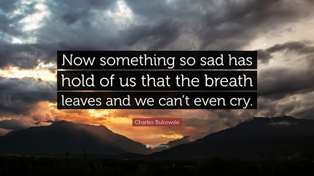 Now Something so sad has hold of us that breath leaves and we can't even cry. - Charles Bukoski