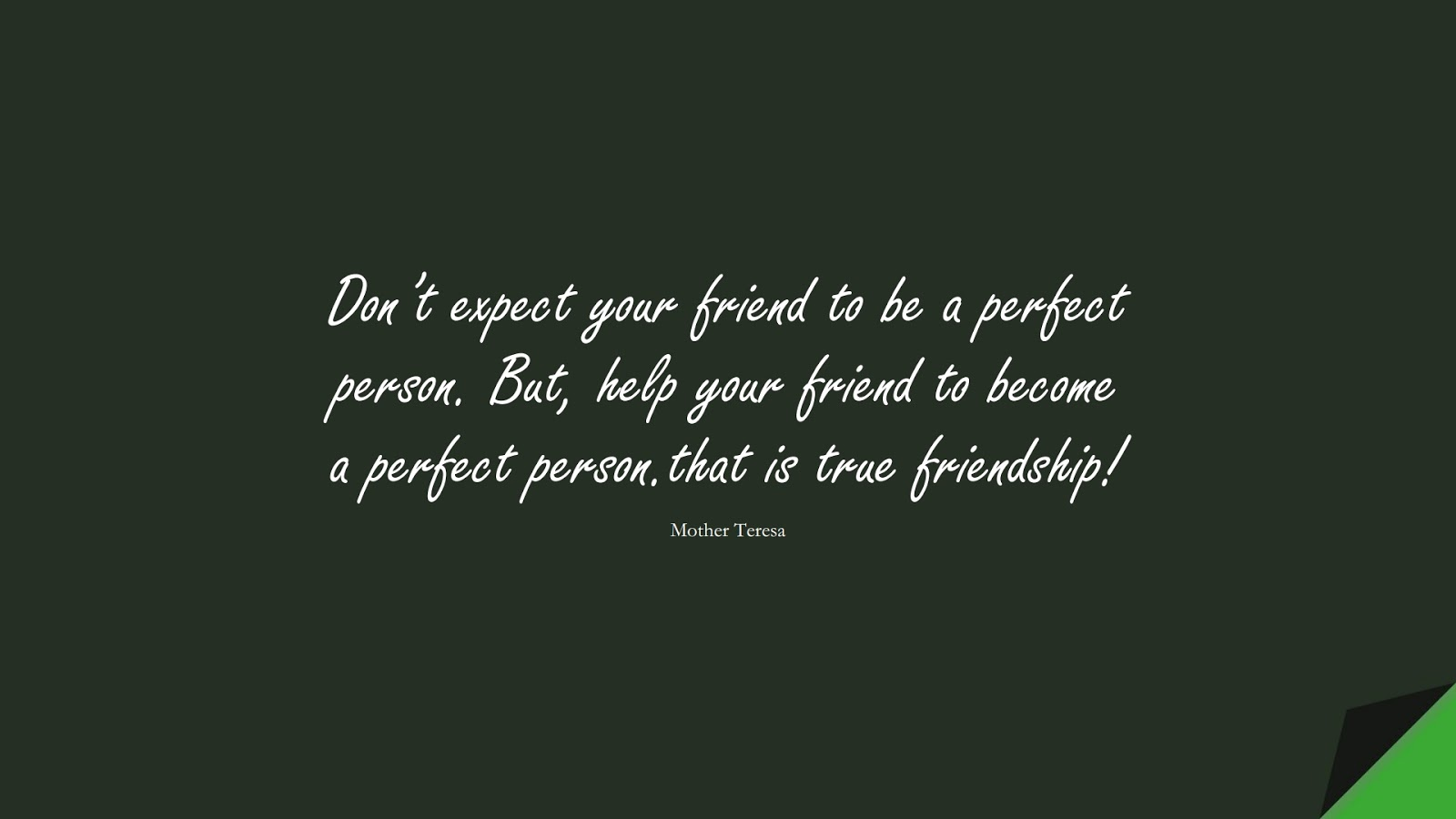 Don't expect your friend to be a perfect person. But, help your friend to become a perfect person.that is true friendship! (Mother Teresa);  #SuccessQuotes