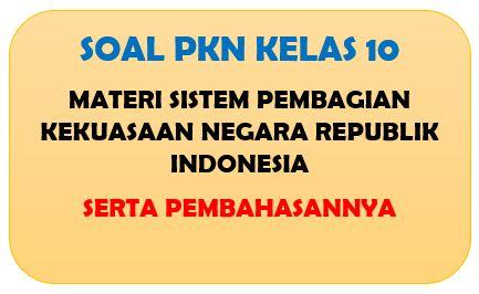 Soal PKn Kelas 10 Materi Sistem Pembagian Kekuasaan Negara Republik Indonesia