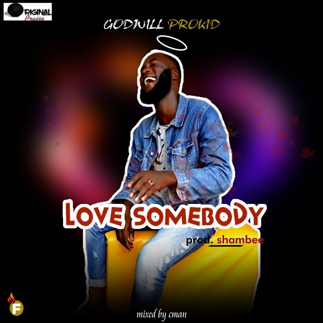 #MUSIC: LOVE SOMEBODY- GODWILL PROKID