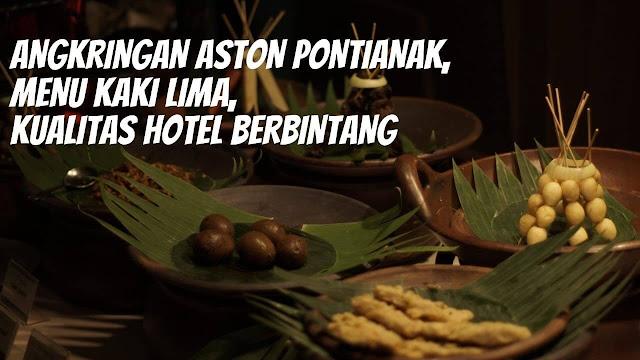 Angkringan Aston Pontianak, Menu Kaki Lima, Kualitas Hotel Berbintang
