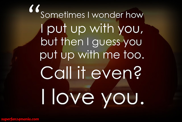"""""""Sometimes I wonder how I put up with you, but then I guess you put up with me too. Call it even? I love you."""""""