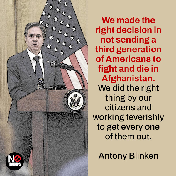 We made the right decision in not sending a third generation of Americans to fight and die in Afghanistan. We did the right thing by our citizens and working feverishly to get every one of them out. — Secretary of State Antony Blinken