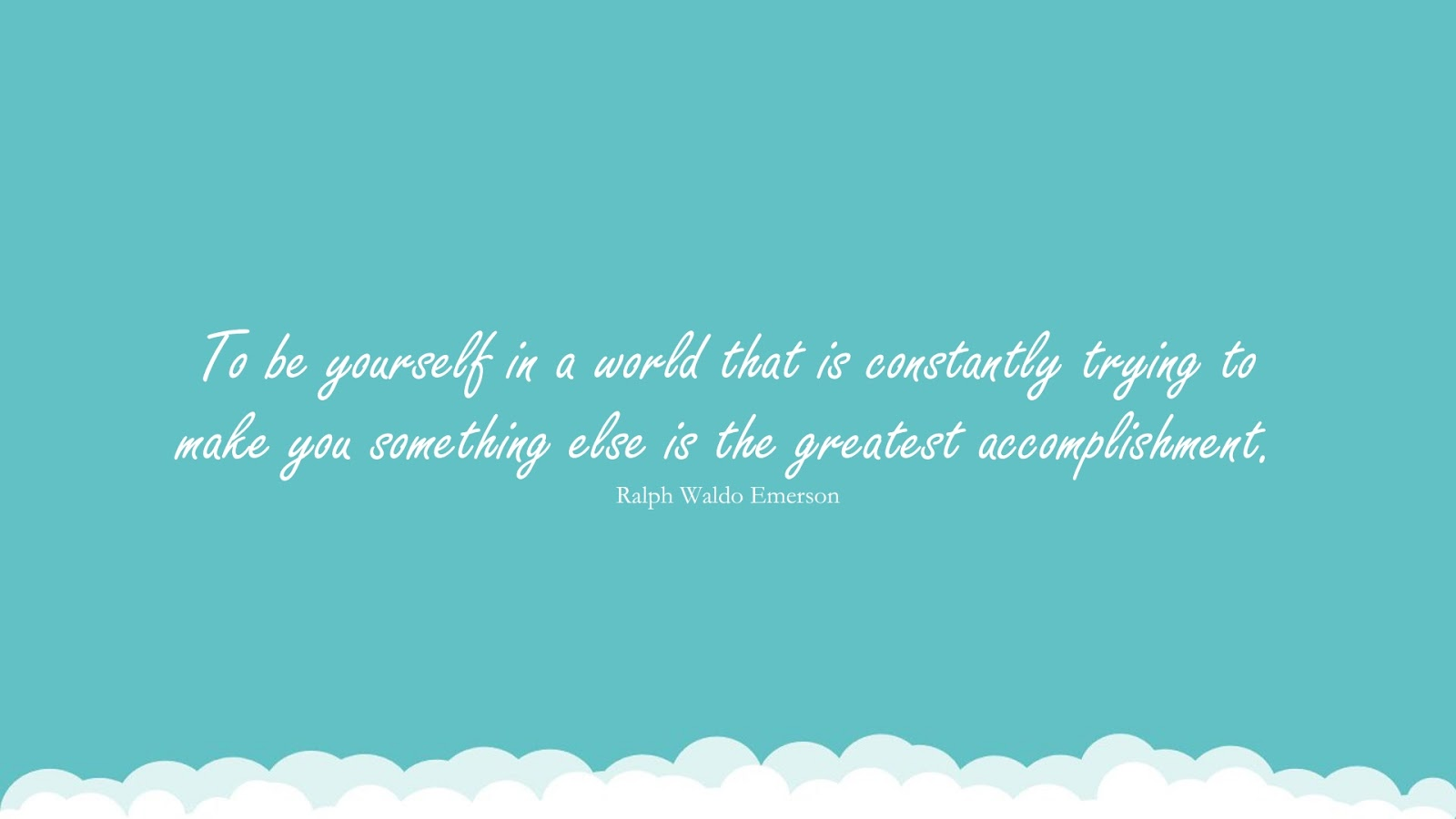 To be yourself in a world that is constantly trying to make you something else is the greatest accomplishment. (Ralph Waldo Emerson);  #InspirationalQuotes