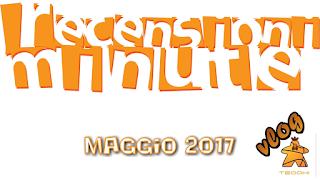 Recensioni Minute Vlog - Maggio 2017