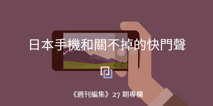 日本手機和關不掉的快門聲 周刊编集 27 by 洪靖