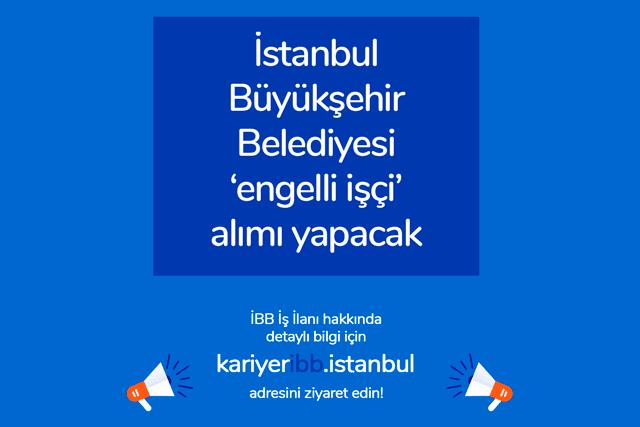 İstanbul Büyükşehir Belediyesi engelli işçi ilanı yayınladı. Engelli iş ilanına kimler başvurabilir? Detaylar İBB Kariyer'de!