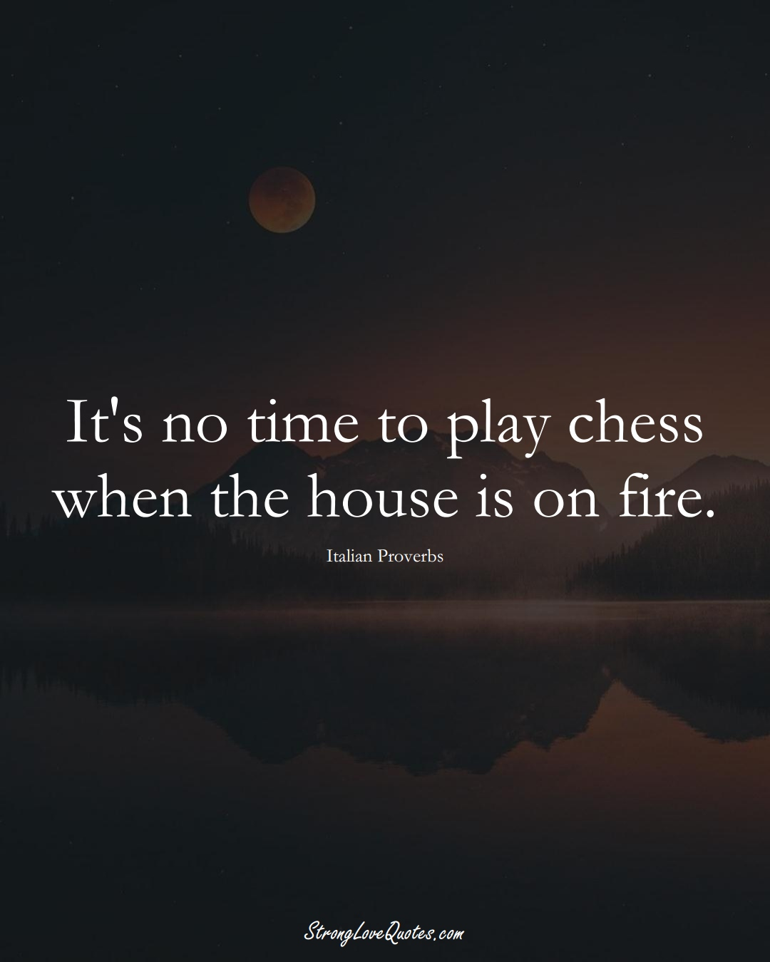It's no time to play chess when the house is on fire. (Italian Sayings);  #EuropeanSayings
