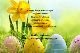 Z okazji Świąt Wielkanocnych pragniemy złożyć  Naszym Czytelnikom  serdeczne życzenia,  radości, zdrowia  oraz chwil spędzonych z najbliższymi. Dyrektor i Pracownicy  Gminnej Biblioteki Publicznej w Mrozach