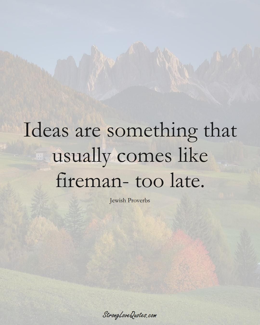 Ideas are something that usually comes like fireman- too late. (Jewish Sayings);  #aVarietyofCulturesSayings