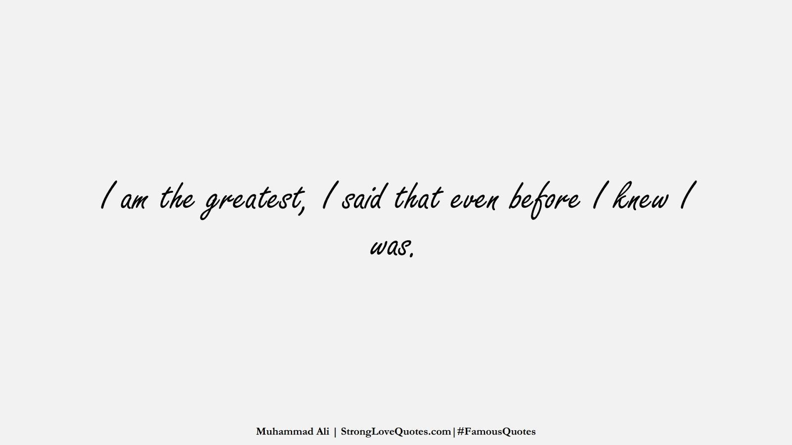 I am the greatest, I said that even before I knew I was. (Muhammad Ali);  #FamousQuotes