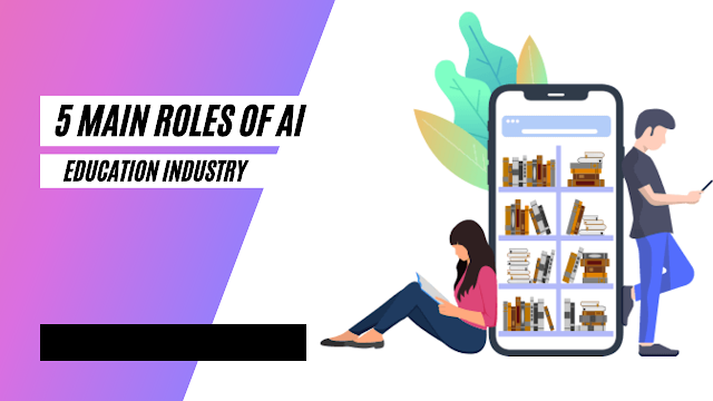 5 Main Roles Of Artificial Intelligence In Education Industry in 2021