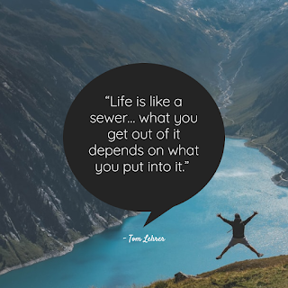 Funny Positive Attitude Quotes for Work - 1234bizz: (Life is like a sewer… what you get out of it depends on what you put into it - Tom Lehrer)