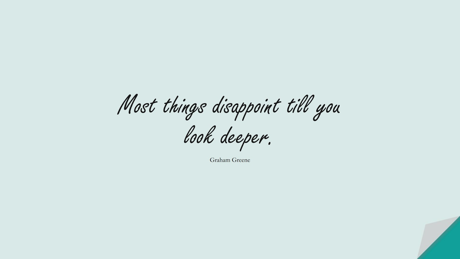 Most things disappoint till you look deeper. (Graham Greene);  #MotivationalQuotes