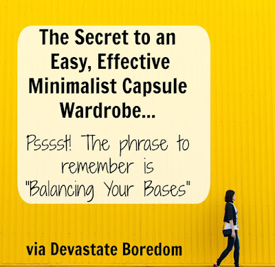 Want to know how a Capsule Wardrobe can work for you, and never get boring? Check out this step-by-step guide -- Top Secret-- balance your bases!  What is balancing bases? Find your personal style and the fashion advice you need for a confident, minimalist, curated closet here! via Devastate Boredom