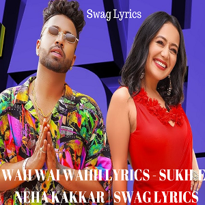 WAH WAI WAHH LYRICS - SUKH-E | NEHA KAKKAR | SWAG LYRICS
