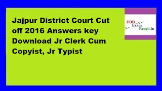 Jajpur District Court Cut off 2016 Answers key Download Jr Clerk Cum Copyist, Jr Typist