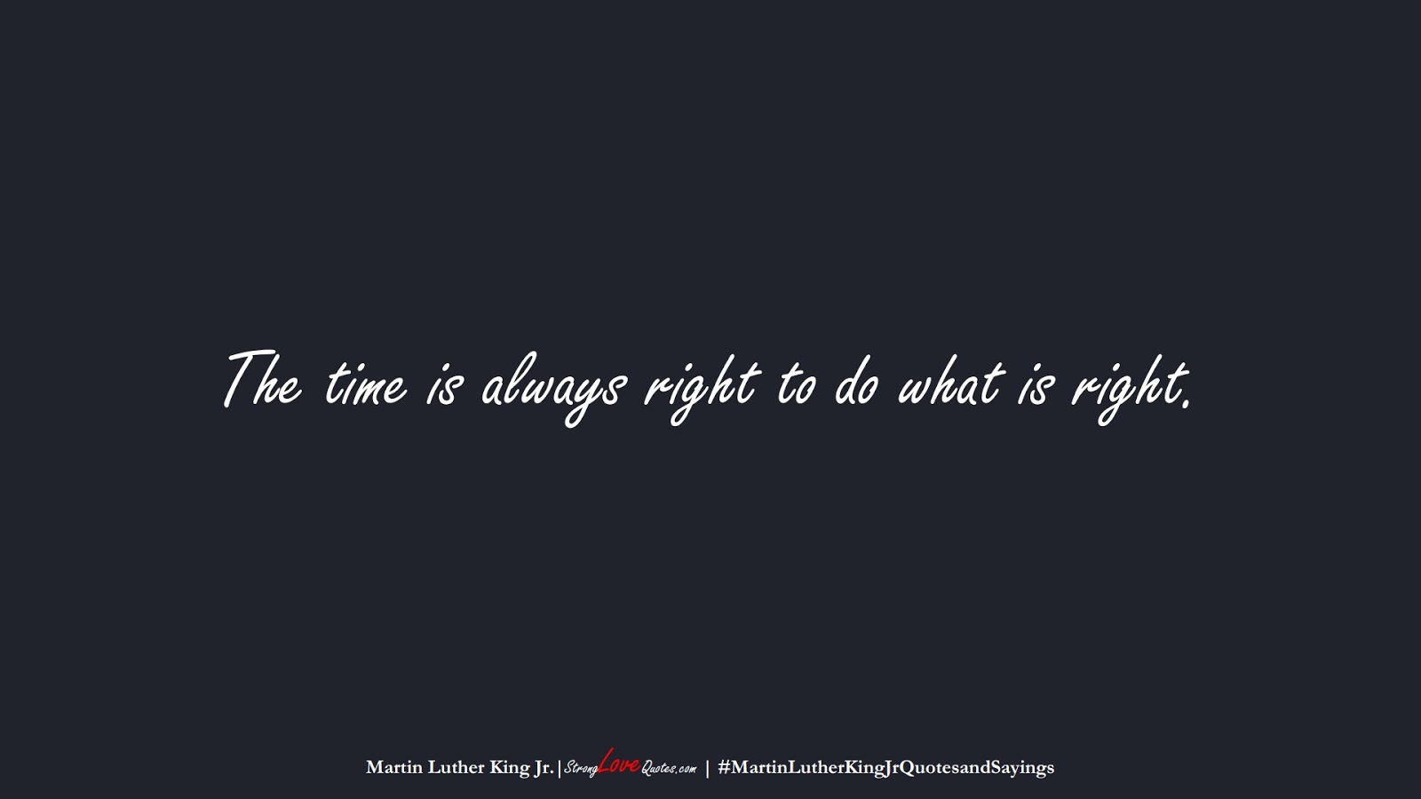 The time is always right to do what is right. (Martin Luther King Jr.);  #MartinLutherKingJrQuotesandSayings