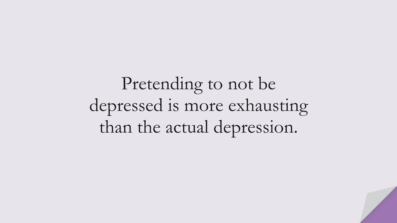 Pretending to not be depressed is more exhausting than the actual depression.FALSE