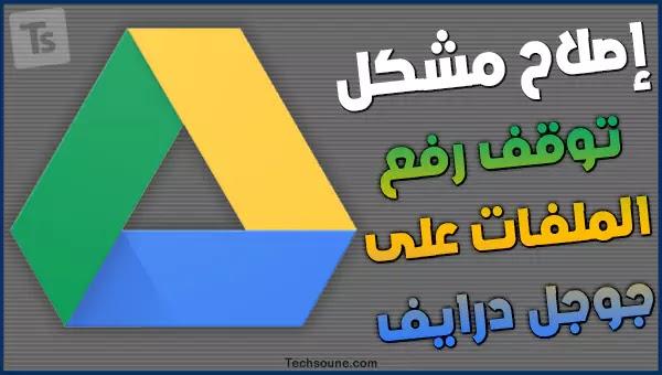 حل مشكلة عدم رفع الملفات إلى حساب جوجل درايف وتوقف التحميل