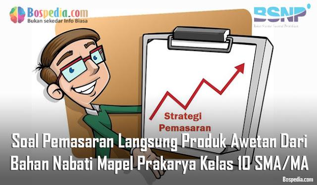 Soal Pemasaran Langsung Produk Awetan Dari Bahan Nabati Mapel Prakarya Kelas 10 SMA/MA
