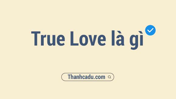 true love nghia la gi,true love tieng viet la gi,true love ich sang tieng viet,real love nghia la gi,true love nghia tieng viet la gi,my love nghia la gi,true love la gi,the nao la true love,True love nghĩa là gì,True love nghĩa tiếng Việt là gì,True love là gì,Real love nghĩa la gì,My love nghĩa là gì,True love tiếng Việt là gì,you are my true love nghia la gi
