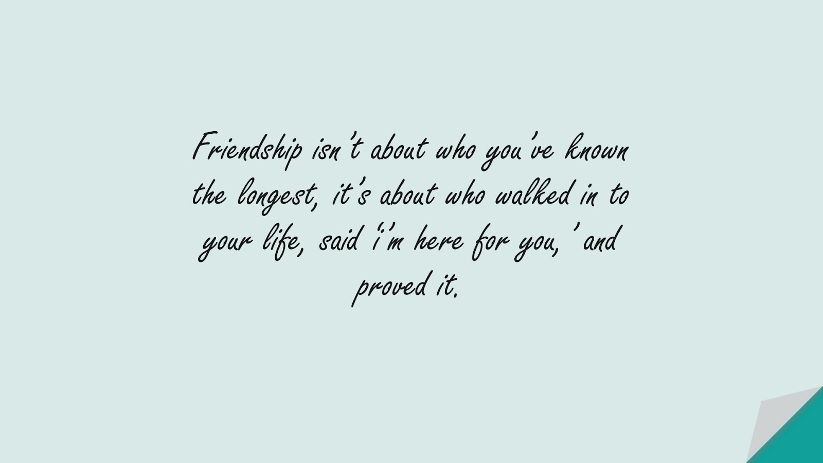 Friendship isn't about who you've known the longest, it's about who walked in to your life, said 'i'm here for you,' and proved it.FALSE