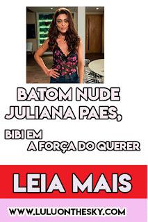 O batom nude de Juliana Paes, a Bibi em A Força do Querer