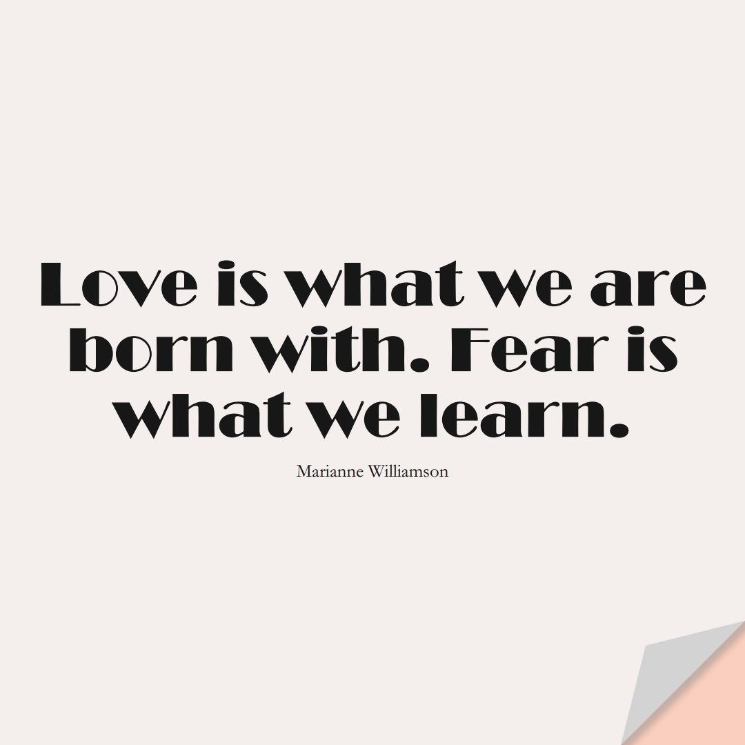 Love is what we are born with. Fear is what we learn. (Marianne Williamson);  #LearningQuotes
