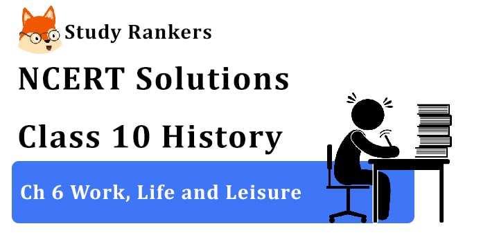 NCERT Solutions for Class 10th: Ch 6 Work, Life and Leisure History