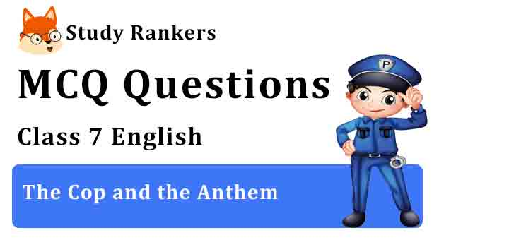 MCQ Questions for Class 7 English Chapter 4 The Cop and the Anthem An Alien Hand